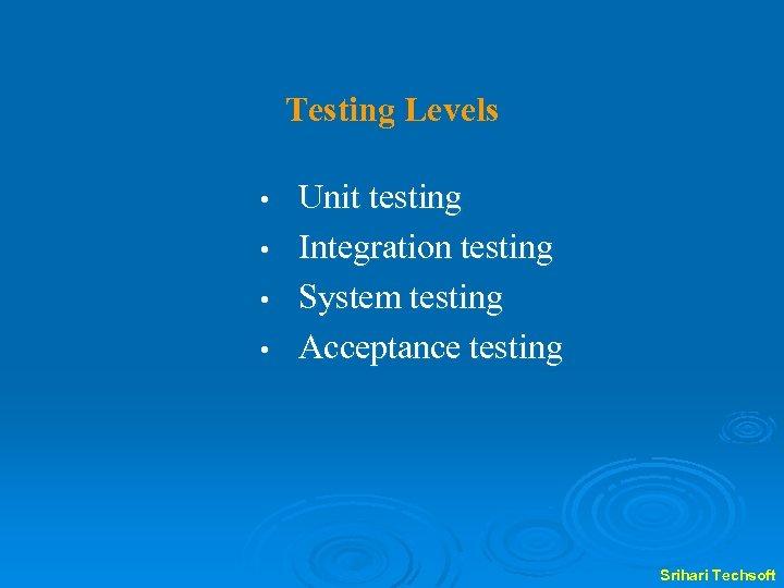 Testing Levels Unit testing • Integration testing • System testing • Acceptance testing •
