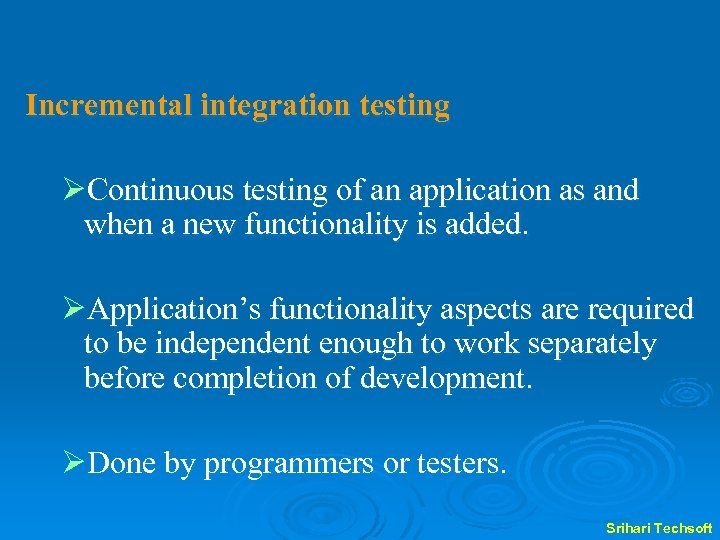 Incremental integration testing ØContinuous testing of an application as and when a new functionality