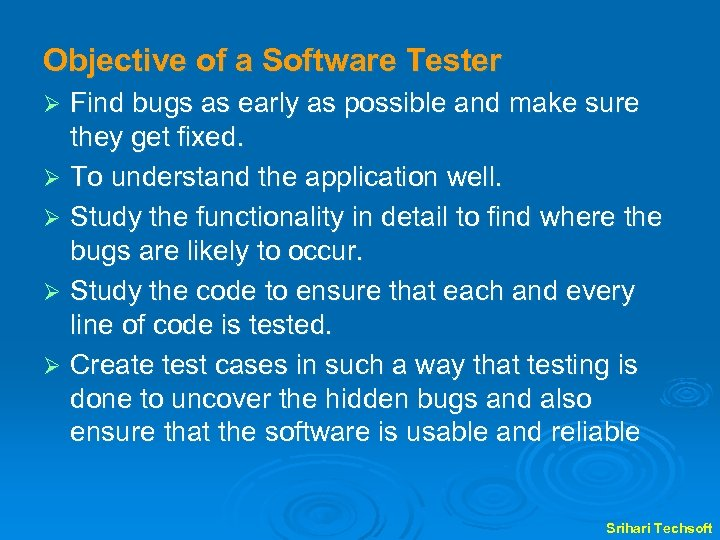 Objective of a Software Tester Find bugs as early as possible and make sure