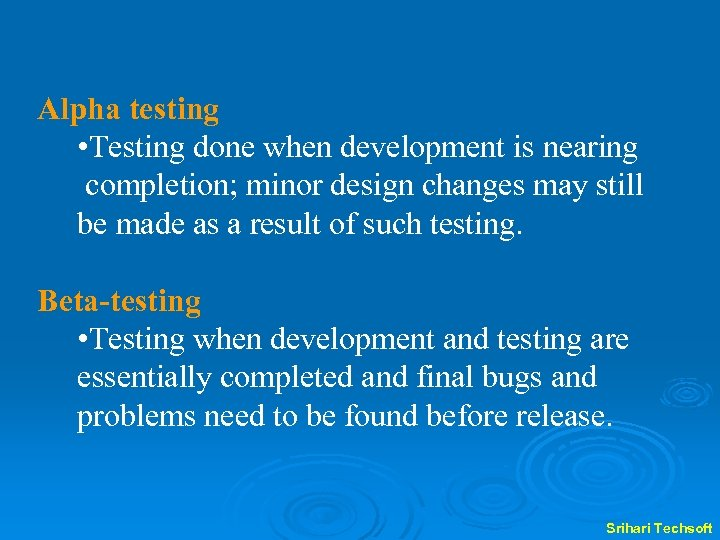 Alpha testing • Testing done when development is nearing completion; minor design changes may