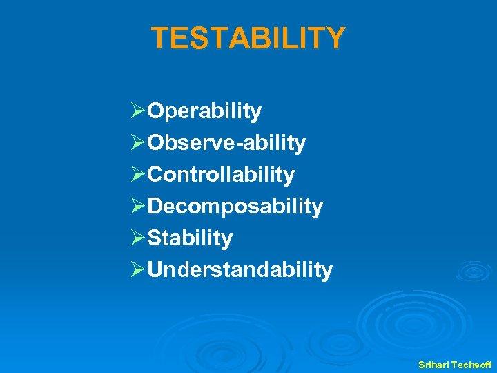 TESTABILITY ØOperability ØObserve-ability ØControllability ØDecomposability ØStability ØUnderstandability Srihari Techsoft