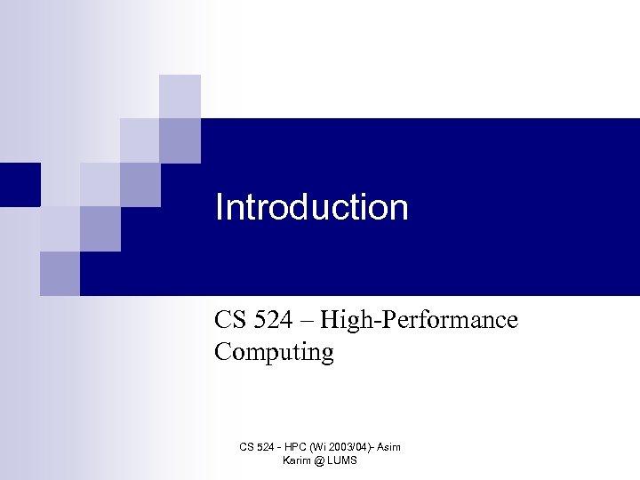 Introduction CS 524 – High-Performance Computing CS 524 - HPC (Wi 2003/04)- Asim Karim