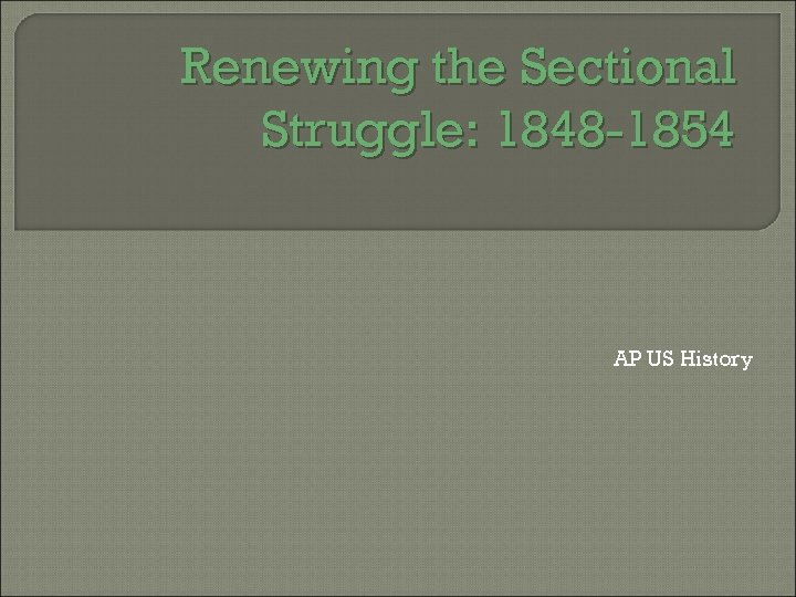 Renewing the Sectional Struggle: 1848 -1854 AP US History