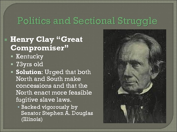 "Politics and Sectional Struggle Henry Clay ""Great Compromiser"" Kentucky 73 yrs old Solution: Urged"