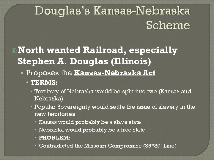 Douglas's Kansas-Nebraska Scheme North wanted Railroad, especially Stephen A. Douglas (Illinois) • Proposes the