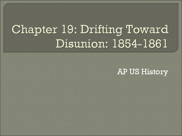 Chapter 19: Drifting Toward Disunion: 1854 -1861 AP US History