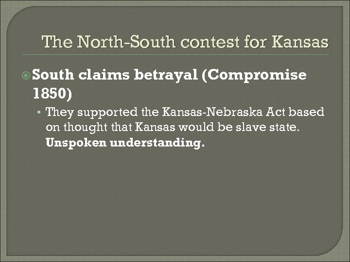 The North-South contest for Kansas South claims betrayal (Compromise 1850) • They supported the