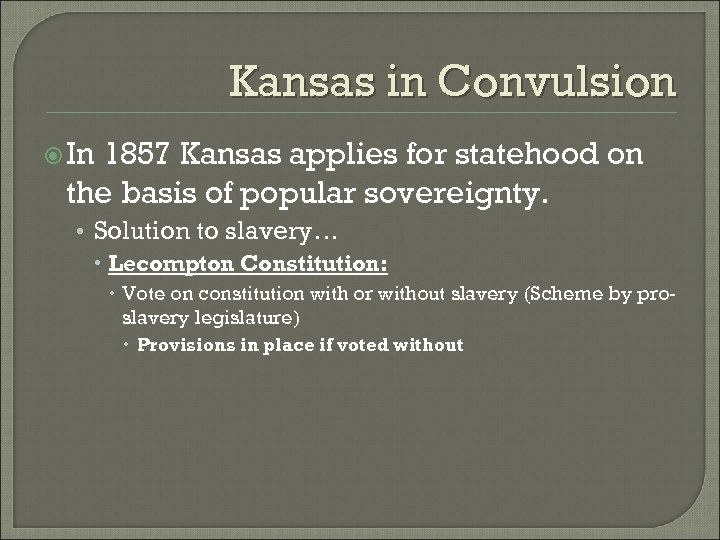 Kansas in Convulsion In 1857 Kansas applies for statehood on the basis of popular