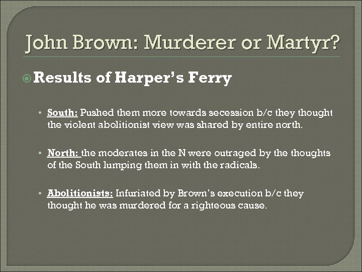 John Brown: Murderer or Martyr? Results of Harper's Ferry • South: Pushed them more