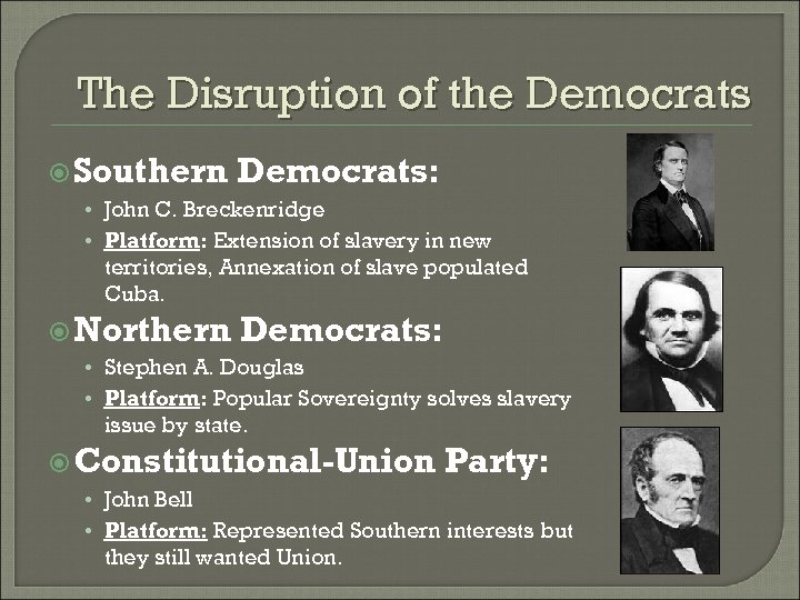 The Disruption of the Democrats Southern Democrats: • John C. Breckenridge • Platform: Extension