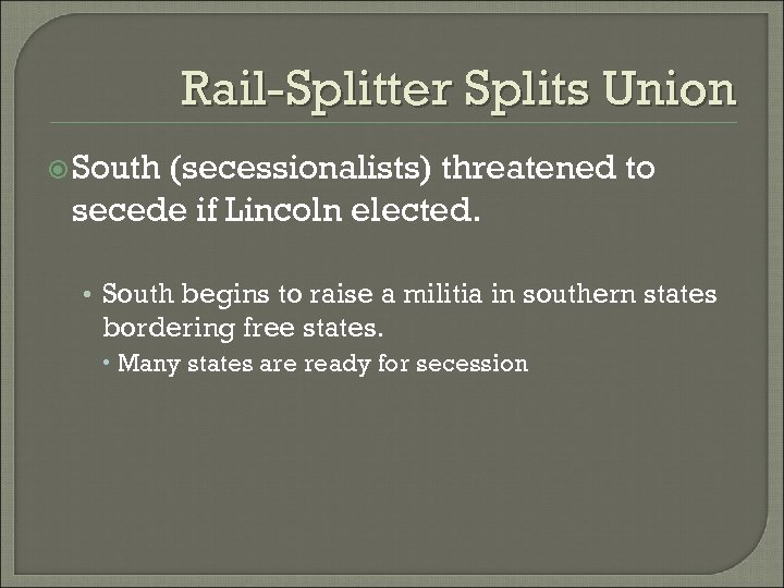 Rail-Splitter Splits Union South (secessionalists) threatened to secede if Lincoln elected. • South begins