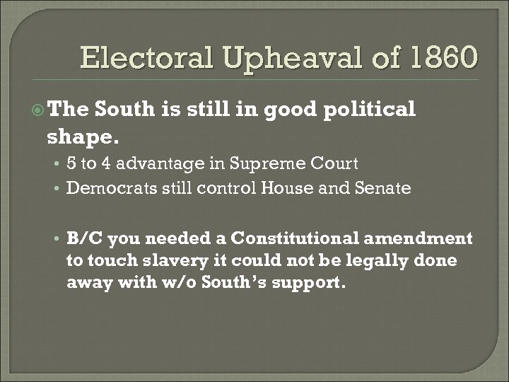 Electoral Upheaval of 1860 The South is still in good political shape. • 5