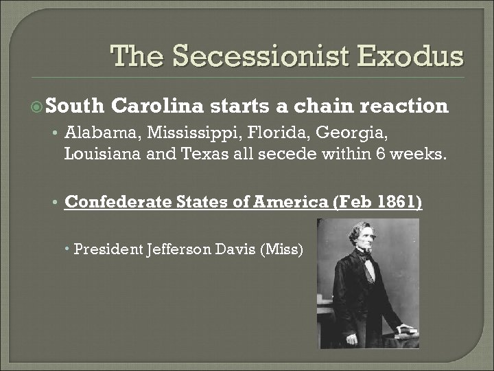 The Secessionist Exodus South Carolina starts a chain reaction • Alabama, Mississippi, Florida, Georgia,