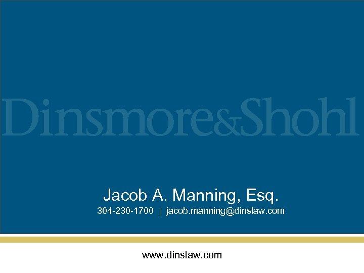 Jacob A. Manning, Esq. 304 -230 -1700 | jacob. manning@dinslaw. com www. dinslaw. com