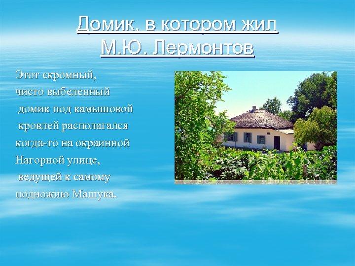Домик, в котором жил М. Ю. Лермонтов Этот скромный, чисто выбеленный домик под камышовой