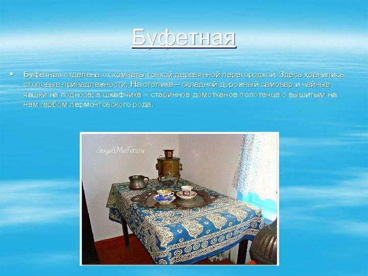 Буфетная § Буфетная отделена от комнаты тонкой деревянной перегородкой. Здесь хранились столовые принадлежности. На