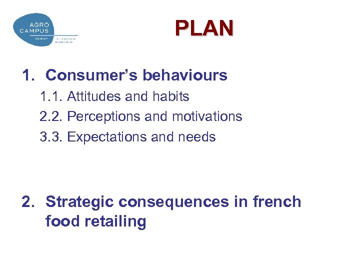 PLAN 1. Consumer's behaviours 1. 1. Attitudes and habits 2. 2. Perceptions and motivations