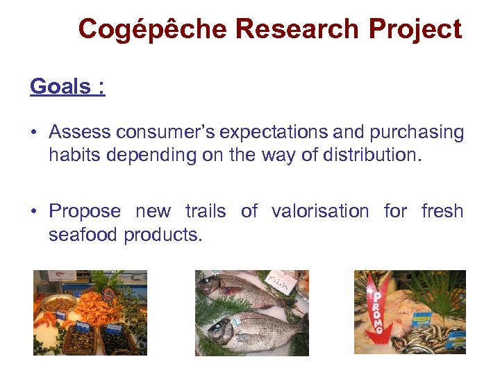 Cogépêche Research Project Goals : • Assess consumer's expectations and purchasing habits depending on