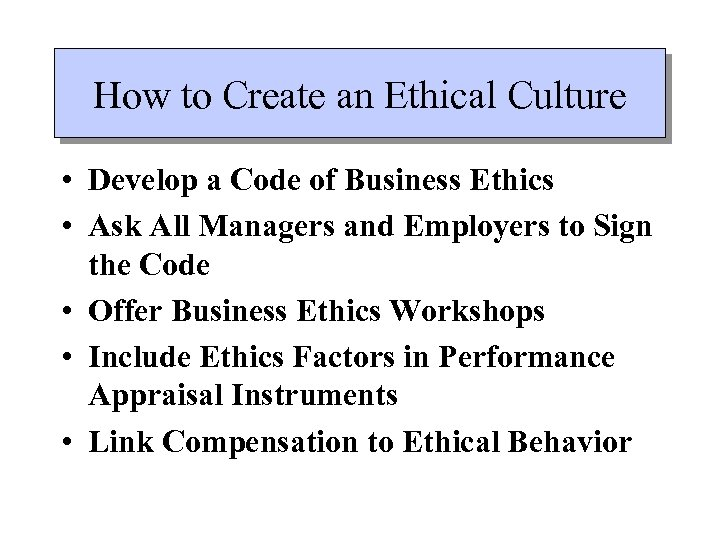 How to Create an Ethical Culture • Develop a Code of Business Ethics •