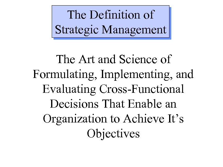 The Definition of Strategic Management The Art and Science of Formulating, Implementing, and Evaluating