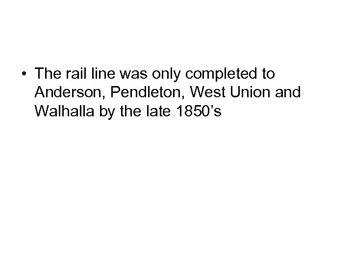 • The rail line was only completed to Anderson, Pendleton, West Union and