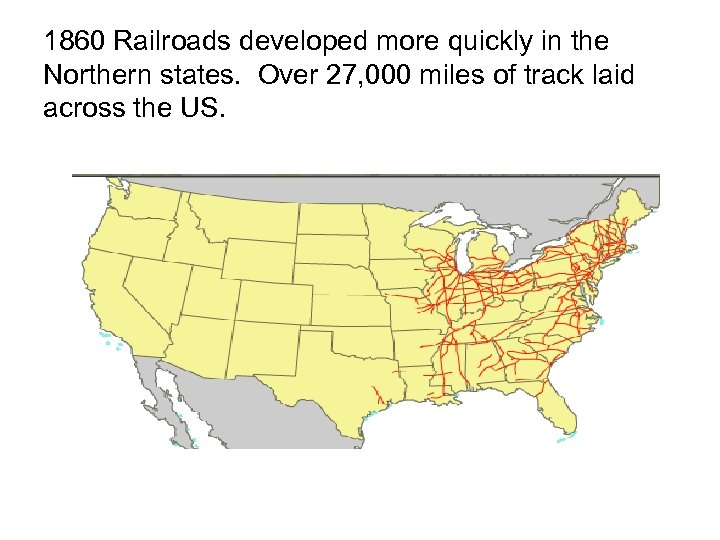 1860 Railroads developed more quickly in the Northern states. Over 27, 000 miles of
