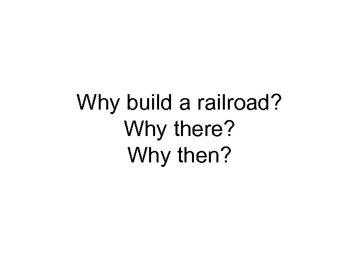 Why build a railroad? Why there? Why then?