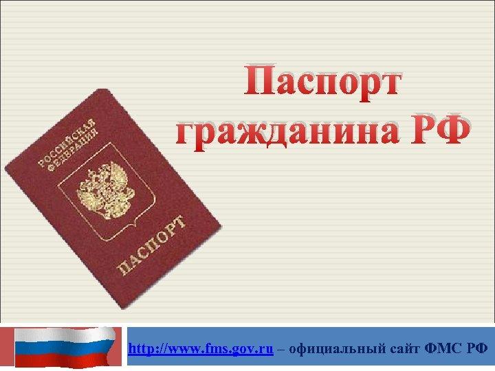 Паспорт гражданина РФ http: //www. fms. gov. ru – официальный сайт ФМС РФ