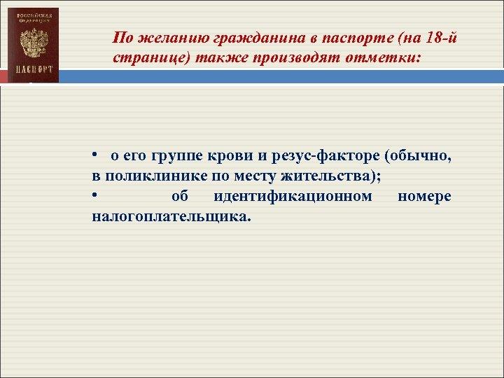 По желанию гражданина в паспорте (на 18 -й странице) также производят отметки: • о