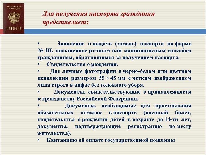 Для получения паспорта гражданин представляет: • Заявление о выдаче (замене) паспорта по форме №