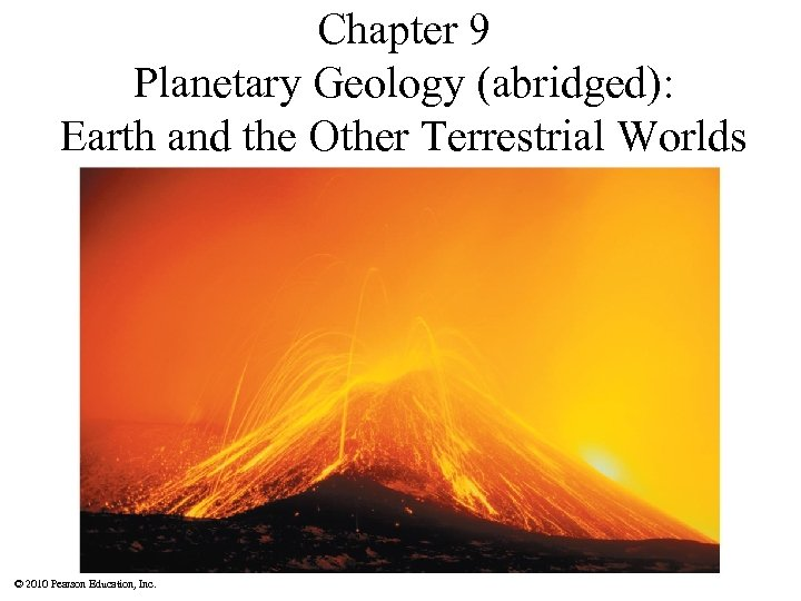 Chapter 9 Planetary Geology (abridged): Earth and the Other Terrestrial Worlds © 2010 Pearson