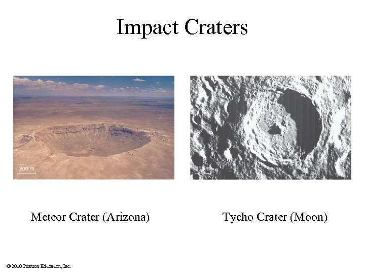 Impact Craters Meteor Crater (Arizona) © 2010 Pearson Education, Inc. Tycho Crater (Moon)