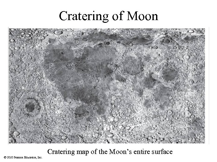 Cratering of Moon Cratering map of the Moon's entire surface © 2010 Pearson Education,
