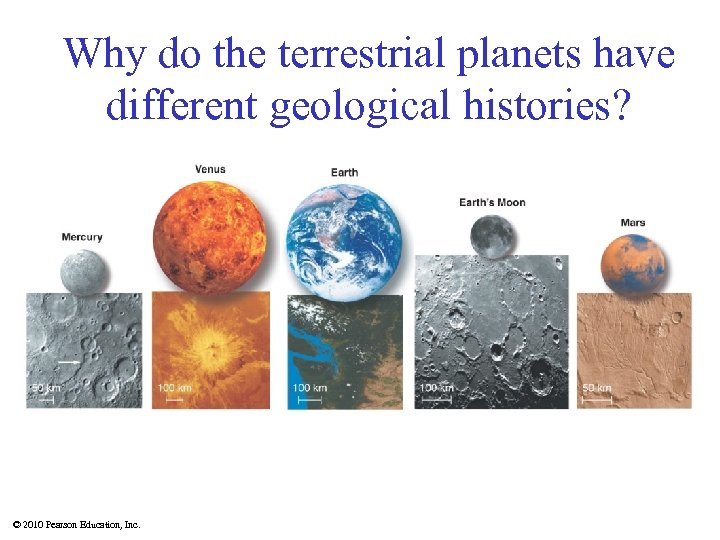 Why do the terrestrial planets have different geological histories? © 2010 Pearson Education, Inc.
