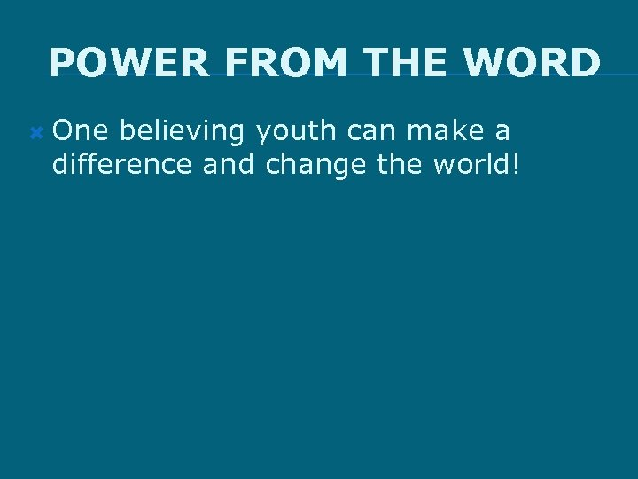 POWER FROM THE WORD One believing youth can make a difference and change the