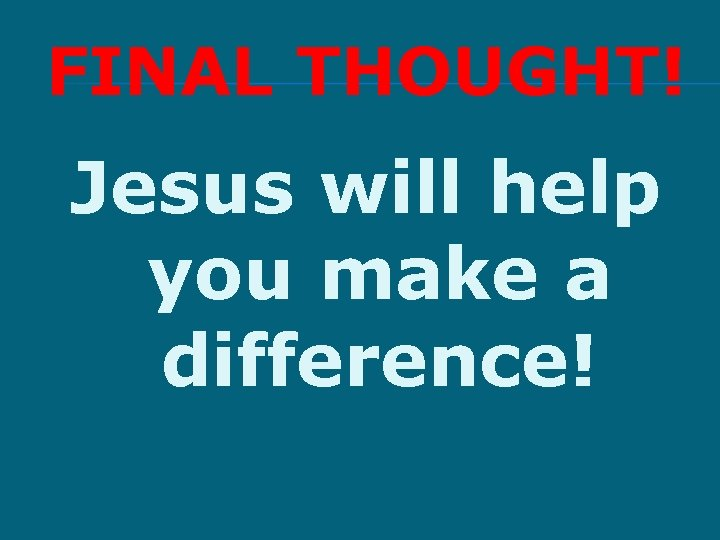 FINAL THOUGHT! Jesus will help you make a difference!