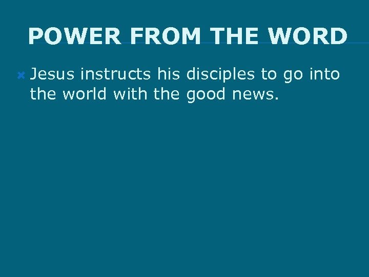 POWER FROM THE WORD Jesus instructs his disciples to go into the world with