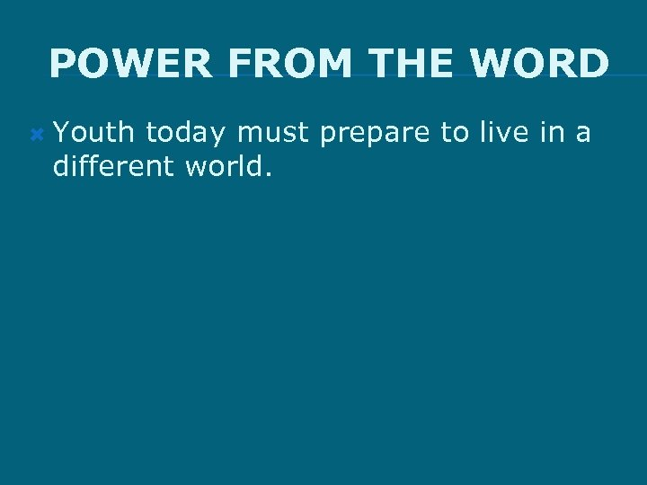 POWER FROM THE WORD Youth today must prepare to live in a different world.