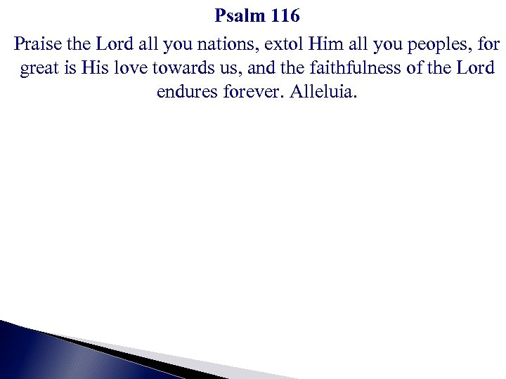 Psalm 116 Praise the Lord all you nations, extol Him all you peoples, for