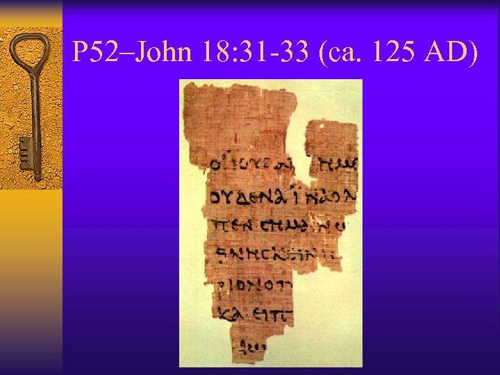 P 52–John 18: 31 -33 (ca. 125 AD)