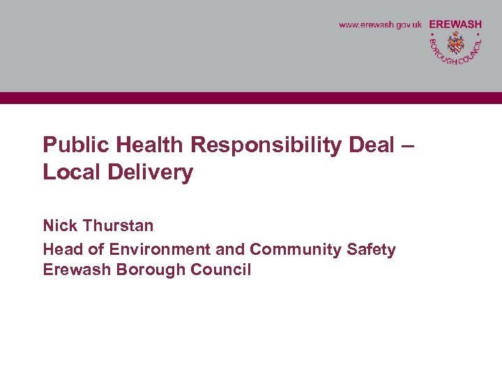 Public Health Responsibility Deal – Local Delivery Nick Thurstan Head of Environment and Community