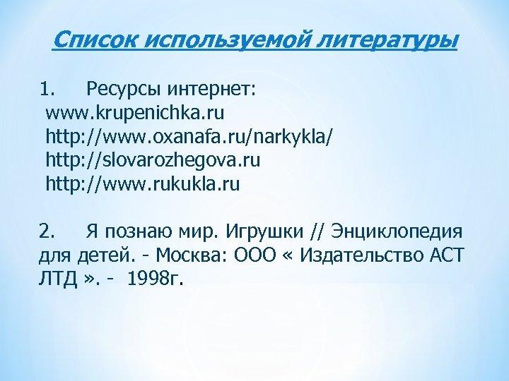 Список используемой литературы 1. Ресурсы интернет: www. krupenichka. ru http: //www. oxanafa. ru/narkykla/ http: