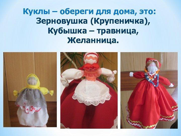 Куклы – обереги для дома, это: Зерновушка (Крупеничка), Кубышка – травница, Желанница.