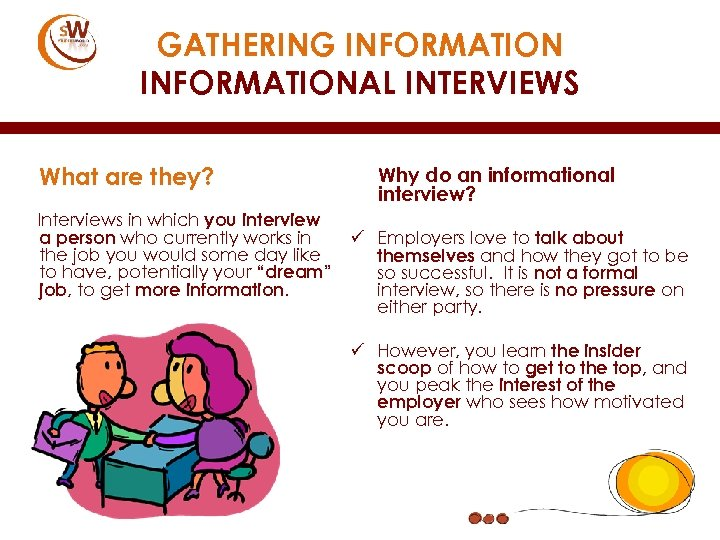 GATHERING INFORMATIONAL INTERVIEWS What are they? Interviews in which you interview a person who
