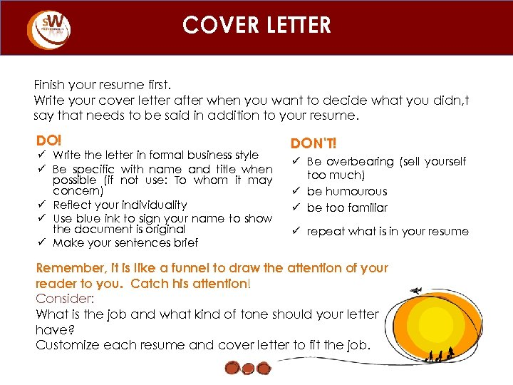 COVER LETTER Finish your resume first. Write your cover letter after when you want