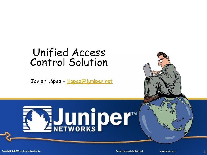 Unified Access Control Solution Javier López – jlopez@juniper. net Copyright © 2005 Juniper Networks,