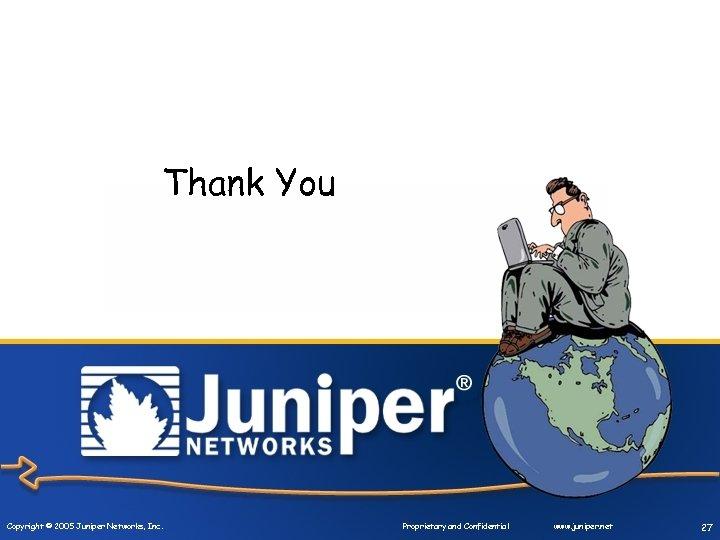 Thank You Copyright © 2005 Juniper Networks, Inc. Proprietary and Confidential www. juniper. net