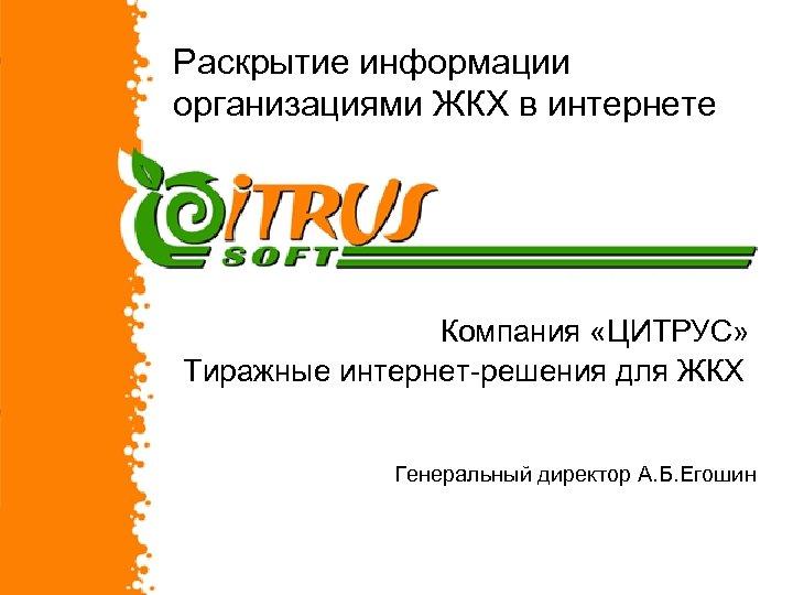 Раскрытие информации организациями ЖКХ в интернете Компания «ЦИТРУС» Тиражные интернет-решения для ЖКХ Генеральный директор