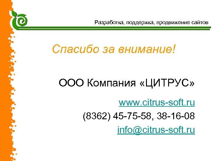 Разработка, поддержка, продвижение сайтов Спасибо за внимание! ООО Компания «ЦИТРУС» www. citrus-soft. ru (8362)