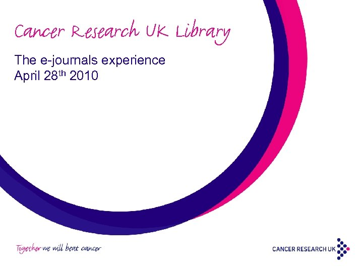 Cancer Research UK Library The e-journals experience April 28 th 2010